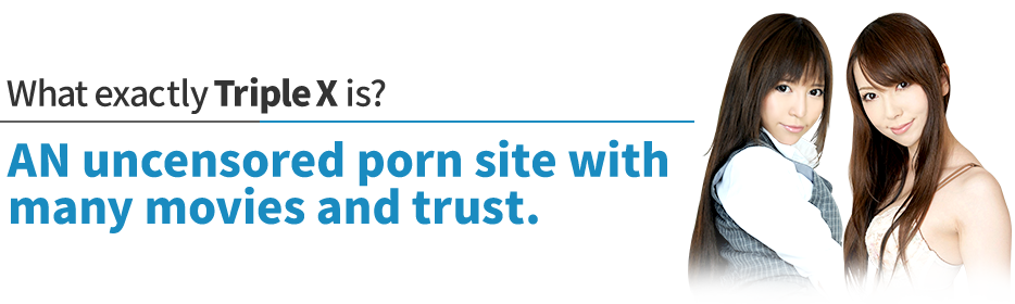 What exactly Triple X is?AN uncensored porn site with many movies and trust.